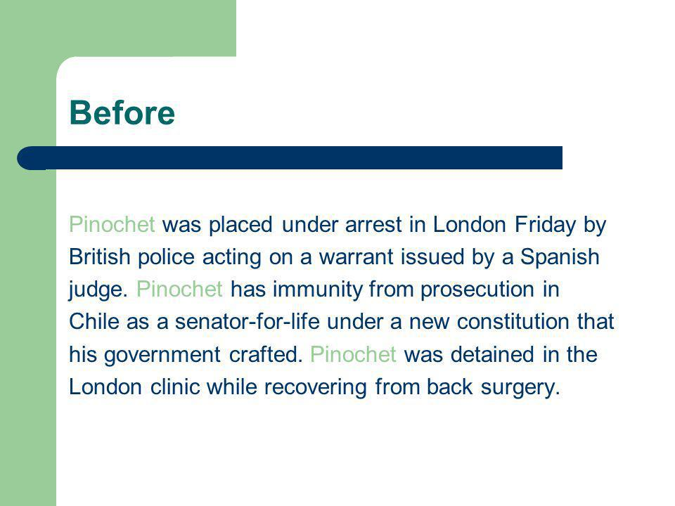 Before Pinochet was placed under arrest in London Friday by British police acting on a warrant issued by a Spanish judge.