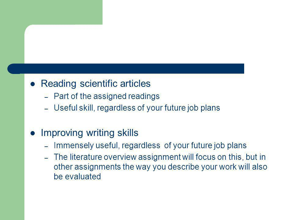 Reading scientific articles – Part of the assigned readings – Useful skill, regardless of your future job plans Improving writing skills – Immensely useful, regardless of your future job plans – The literature overview assignment will focus on this, but in other assignments the way you describe your work will also be evaluated