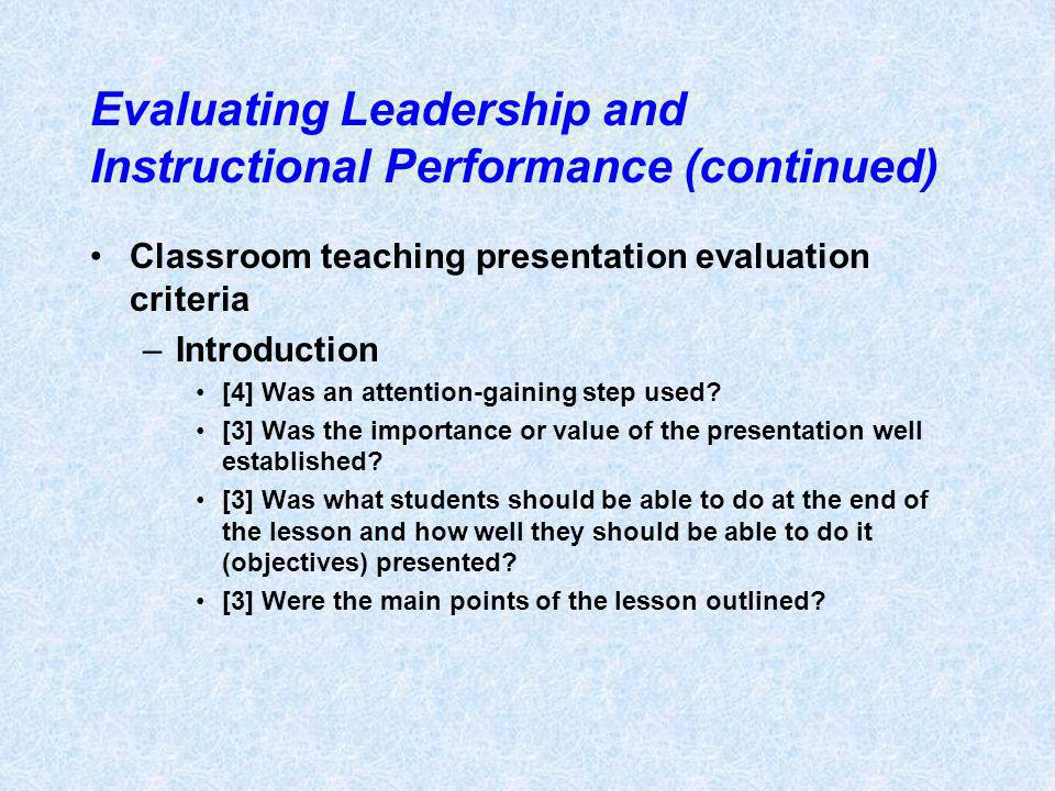 Evaluating Leadership and Instructional Performance (continued) Classroom teaching presentation evaluation criteria –Introduction [4] Was an attention-gaining step used.