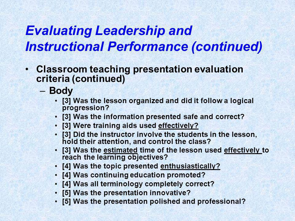 Evaluating Leadership and Instructional Performance (continued) Classroom teaching presentation evaluation criteria (continued) –Body [3] Was the lesson organized and did it follow a logical progression.