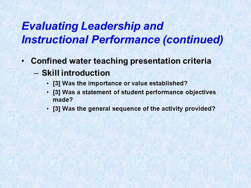 Evaluating Leadership and Instructional Performance (continued) Confined water teaching presentation criteria –Skill introduction [3] Was the importan