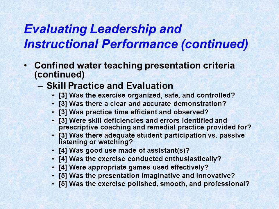 Evaluating Leadership and Instructional Performance (continued) Confined water teaching presentation criteria (continued) –Skill Practice and Evaluation [3] Was the exercise organized, safe, and controlled.