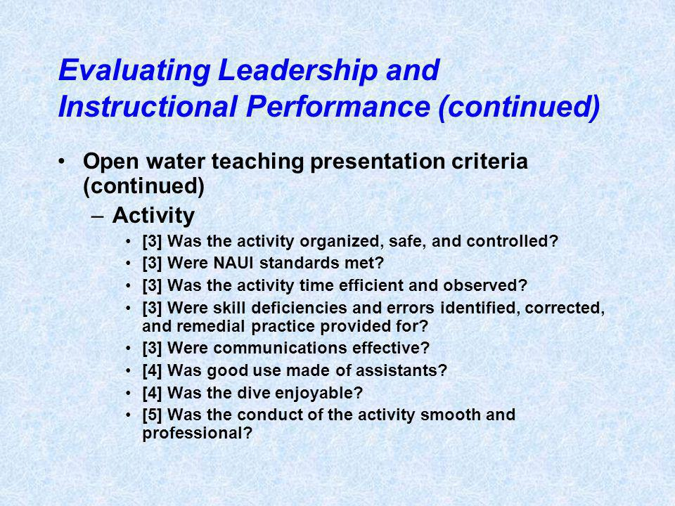 Evaluating Leadership and Instructional Performance (continued) Open water teaching presentation criteria (continued) –Activity [3] Was the activity organized, safe, and controlled.