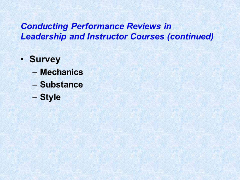 Conducting Performance Reviews in Leadership and Instructor Courses (continued) Survey –Mechanics –Substance –Style