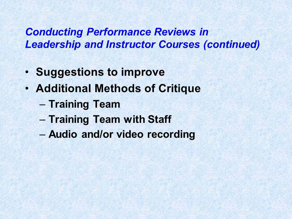 Conducting Performance Reviews in Leadership and Instructor Courses (continued) Suggestions to improve Additional Methods of Critique –Training Team –Training Team with Staff –Audio and/or video recording