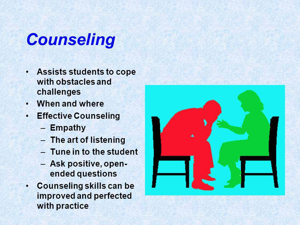 Counseling Assists students to cope with obstacles and challenges When and where Effective Counseling –Empathy –The art of listening –Tune in to the student –Ask positive, open- ended questions Counseling skills can be improved and perfected with practice