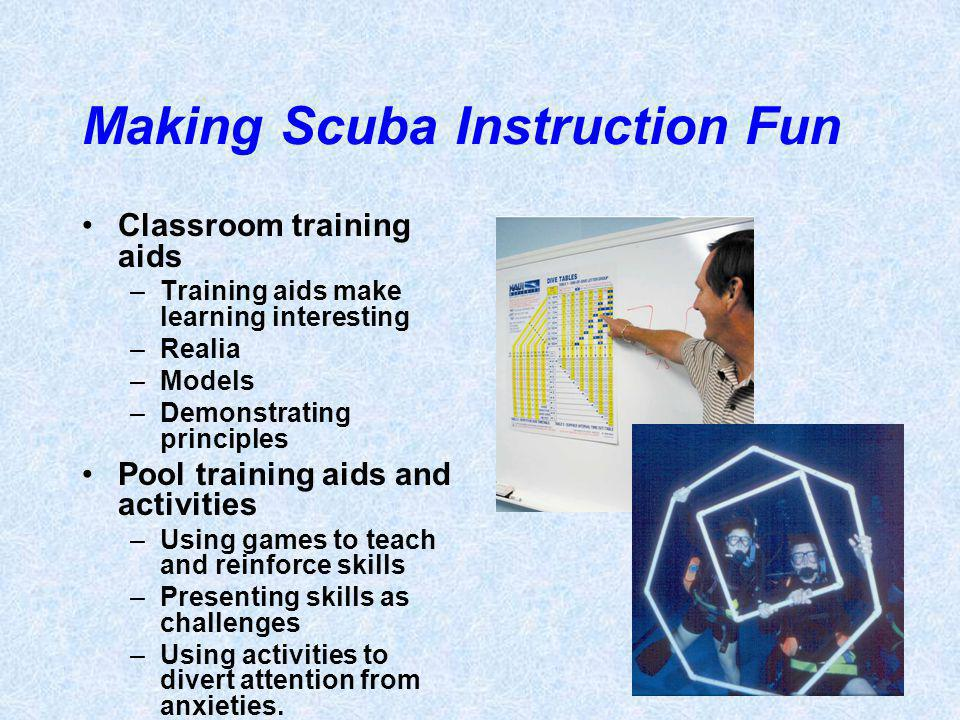 Making Scuba Instruction Fun Classroom training aids –Training aids make learning interesting –Realia –Models –Demonstrating principles Pool training aids and activities –Using games to teach and reinforce skills –Presenting skills as challenges –Using activities to divert attention from anxieties.