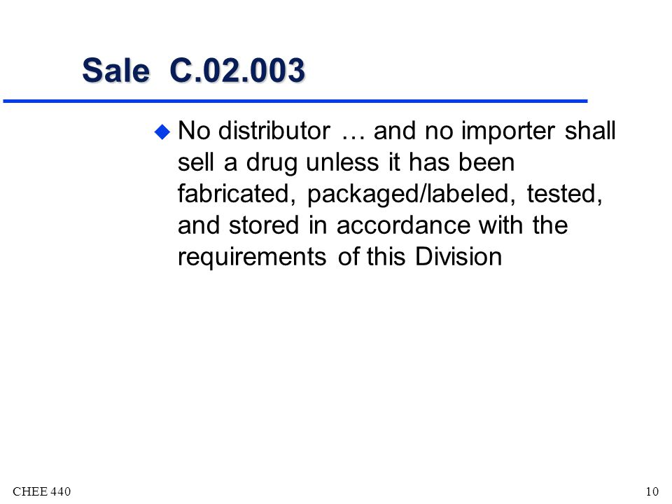 CHEE 44010 Sale C.02.003 u No distributor … and no importer shall sell a drug unless it has been fabricated, packaged/labeled, tested, and stored in accordance with the requirements of this Division