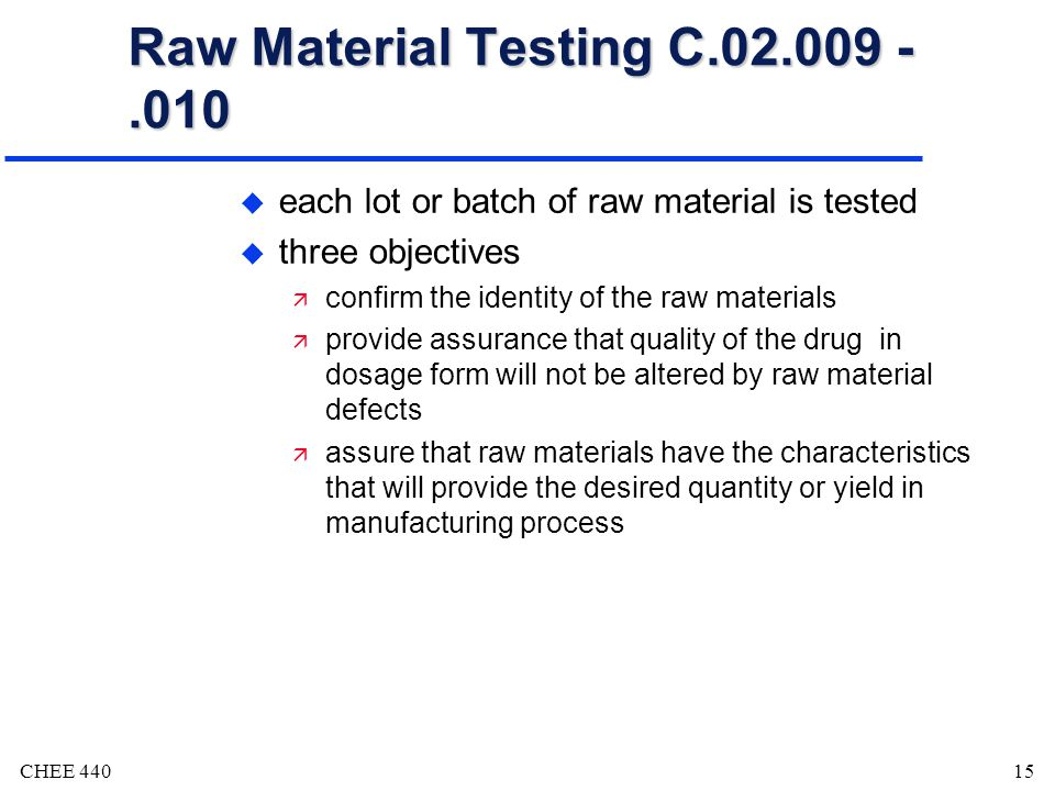 CHEE 44015 Raw Material Testing C.02.009 -.010 u each lot or batch of raw material is tested u three objectives ä confirm the identity of the raw materials ä provide assurance that quality of the drug in dosage form will not be altered by raw material defects ä assure that raw materials have the characteristics that will provide the desired quantity or yield in manufacturing process