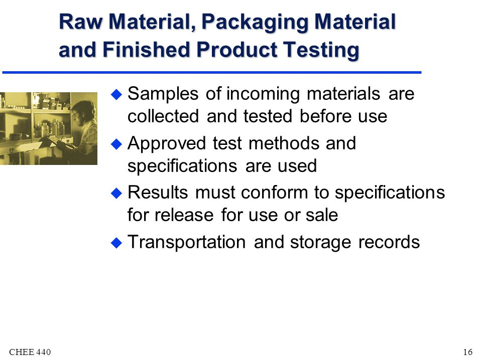 CHEE 44016 Raw Material, Packaging Material and Finished Product Testing u Samples of incoming materials are collected and tested before use u Approved test methods and specifications are used u Results must conform to specifications for release for use or sale u Transportation and storage records