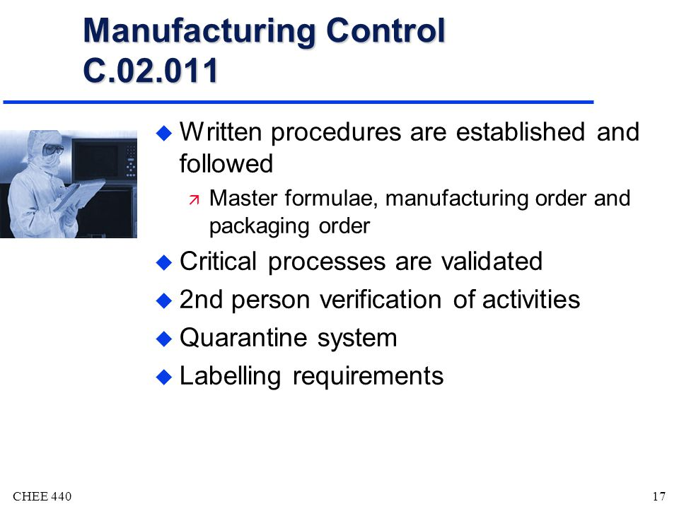 CHEE 44017 Manufacturing Control C.02.011 u Written procedures are established and followed ä Master formulae, manufacturing order and packaging order u Critical processes are validated u 2nd person verification of activities u Quarantine system u Labelling requirements