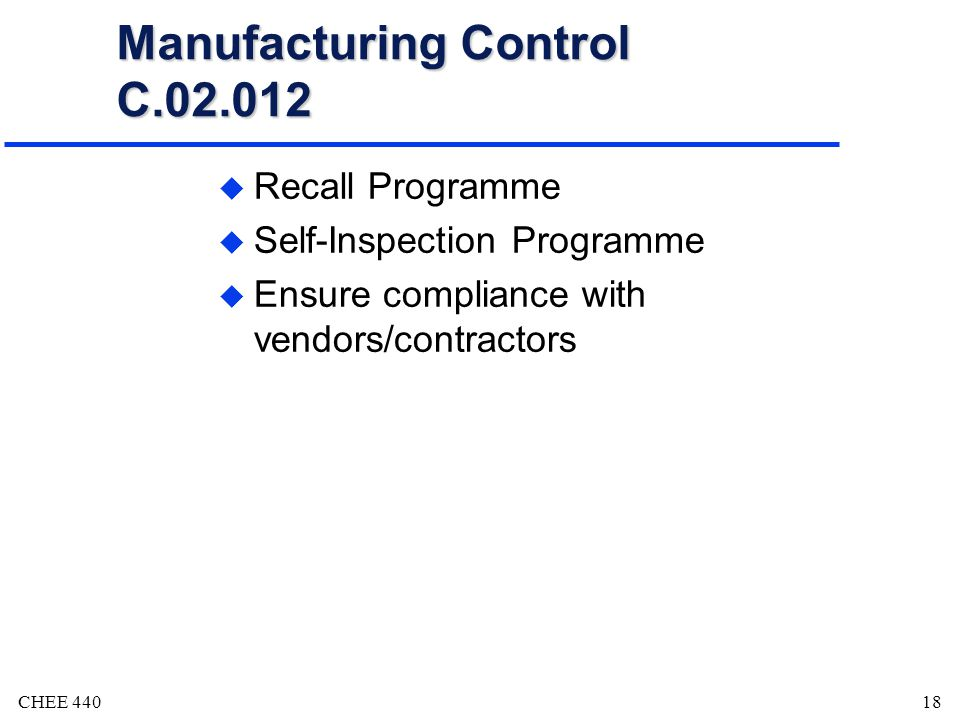 CHEE 44018 Manufacturing Control C.02.012 u Recall Programme u Self-Inspection Programme u Ensure compliance with vendors/contractors