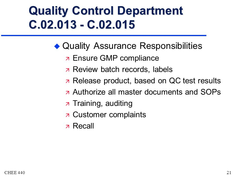 CHEE 44021 Quality Control Department C.02.013 - C.02.015 u Quality Assurance Responsibilities ä Ensure GMP compliance ä Review batch records, labels ä Release product, based on QC test results ä Authorize all master documents and SOPs ä Training, auditing ä Customer complaints ä Recall