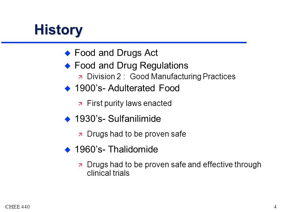 CHEE 4404 History u Food and Drugs Act u Food and Drug Regulations ä Division 2 : Good Manufacturing Practices u 1900s- Adulterated Food ä First purity laws enacted u 1930s- Sulfanilimide ä Drugs had to be proven safe u 1960s- Thalidomide ä Drugs had to be proven safe and effective through clinical trials