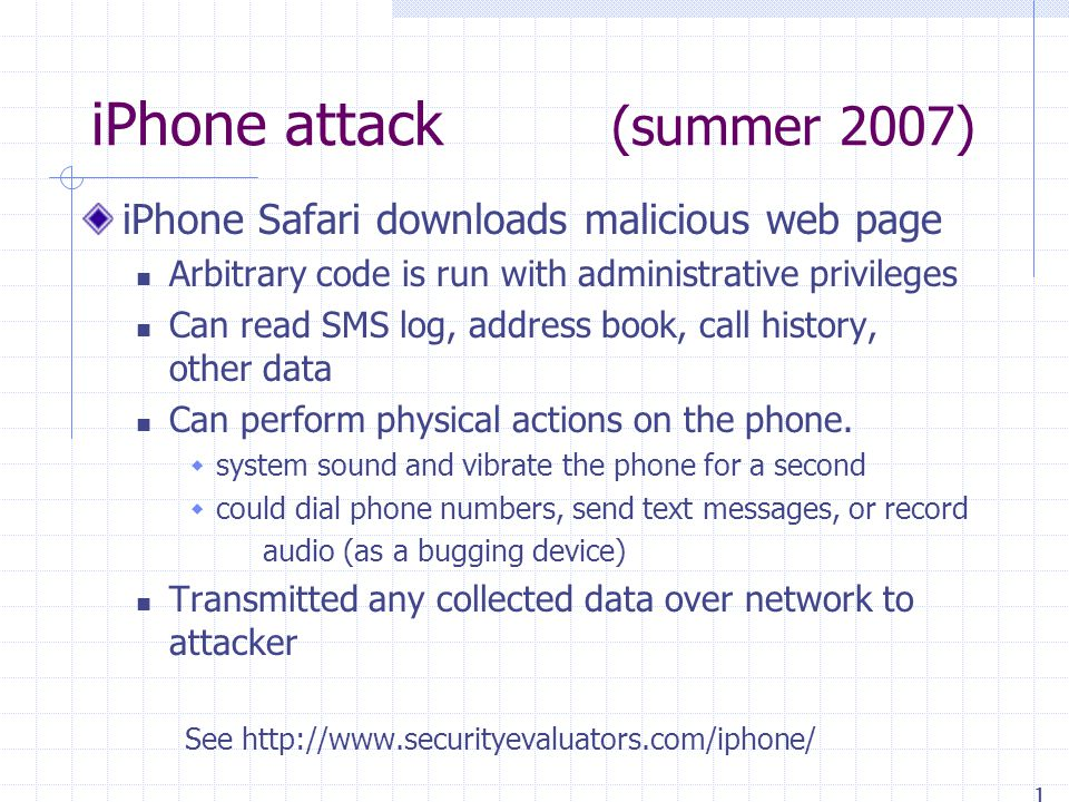 iPhone attack (summer 2007) iPhone Safari downloads malicious web page Arbitrary code is run with administrative privileges Can read SMS log, address book, call history, other data Can perform physical actions on the phone.