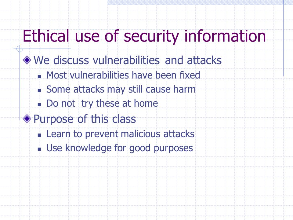 Ethical use of security information We discuss vulnerabilities and attacks Most vulnerabilities have been fixed Some attacks may still cause harm Do not try these at home Purpose of this class Learn to prevent malicious attacks Use knowledge for good purposes