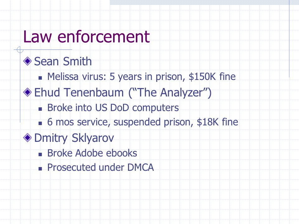 Law enforcement Sean Smith Melissa virus: 5 years in prison, $150K fine Ehud Tenenbaum (The Analyzer) Broke into US DoD computers 6 mos service, suspended prison, $18K fine Dmitry Sklyarov Broke Adobe ebooks Prosecuted under DMCA