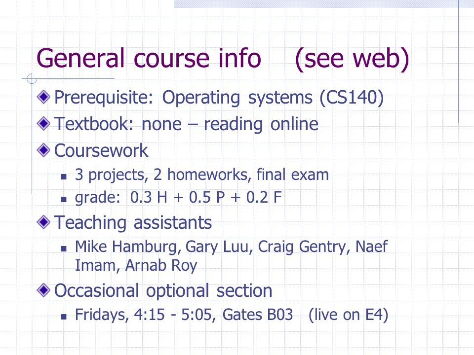 General course info (see web) Prerequisite: Operating systems (CS140) Textbook: none – reading online Coursework 3 projects, 2 homeworks, final exam grade: 0.3 H + 0.5 P + 0.2 F Teaching assistants Mike Hamburg, Gary Luu, Craig Gentry, Naef Imam, Arnab Roy Occasional optional section Fridays, 4:15 - 5:05, Gates B03 (live on E4)