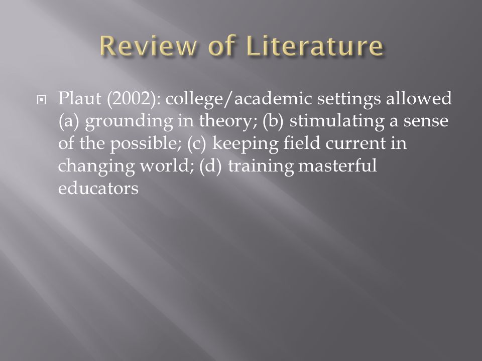 Plaut (2002): college/academic settings allowed (a) grounding in theory; (b) stimulating a sense of the possible; (c) keeping field current in changing world; (d) training masterful educators