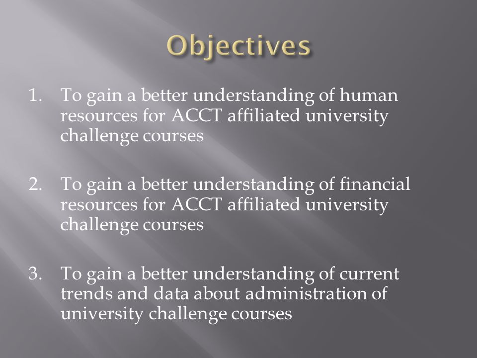 1.To gain a better understanding of human resources for ACCT affiliated university challenge courses 2.To gain a better understanding of financial resources for ACCT affiliated university challenge courses 3.To gain a better understanding of current trends and data about administration of university challenge courses