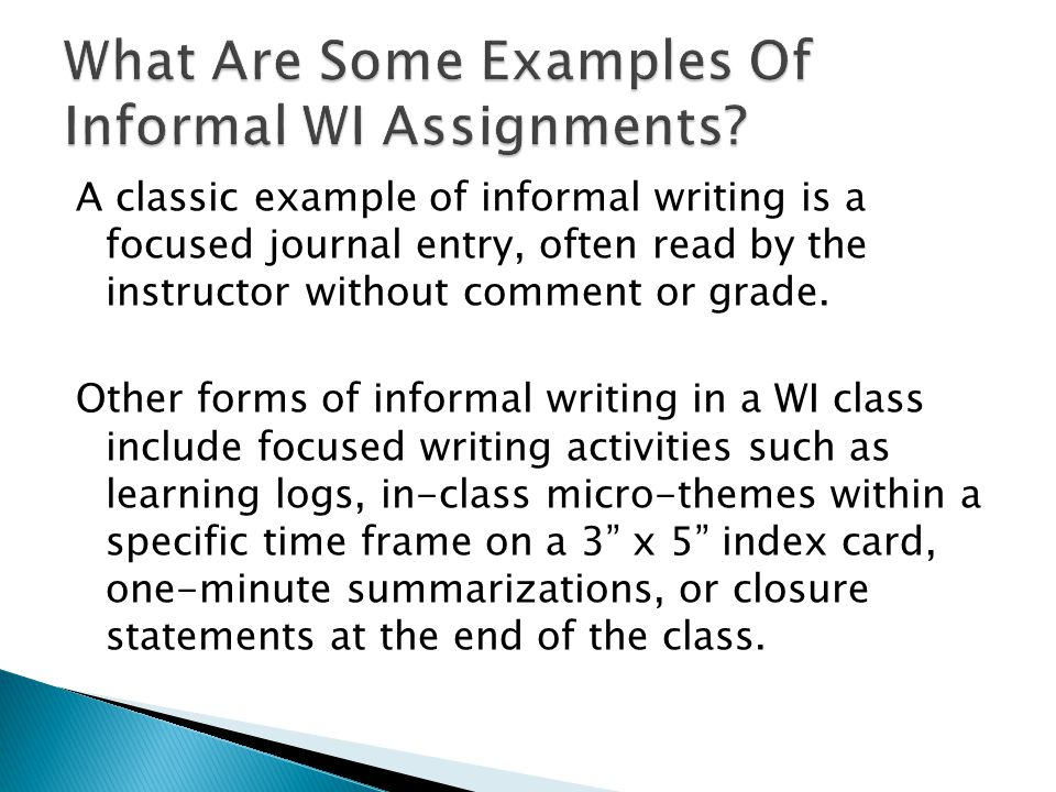 A classic example of informal writing is a focused journal entry, often read by the instructor without comment or grade.