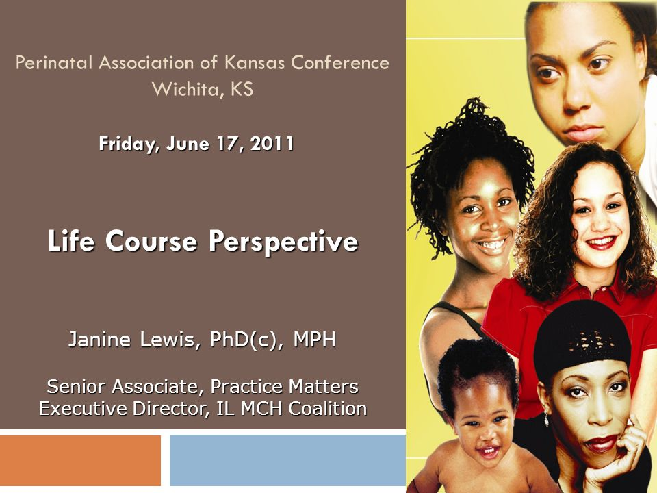Perinatal Association of Kansas Conference Wichita, KS Life Course Perspective Friday, June 17, 2011 Janine Lewis, PhD(c), MPH Senior Associate, Practice Matters Executive Director, IL MCH Coalition