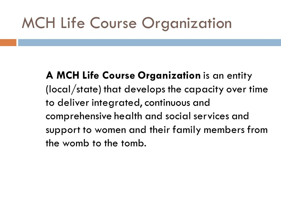 A MCH Life Course Organization is an entity (local/state) that develops the capacity over time to deliver integrated, continuous and comprehensive health and social services and support to women and their family members from the womb to the tomb.