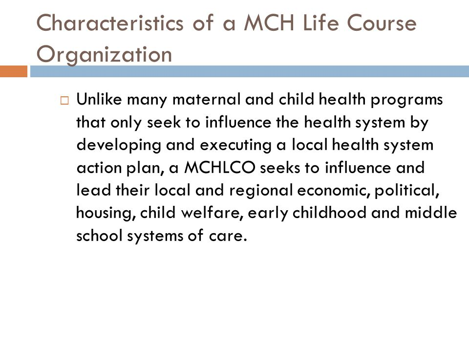 Unlike many maternal and child health programs that only seek to influence the health system by developing and executing a local health system action plan, a MCHLCO seeks to influence and lead their local and regional economic, political, housing, child welfare, early childhood and middle school systems of care.