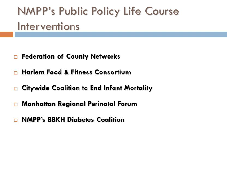 NMPPs Public Policy Life Course Interventions Federation of County Networks Federation of County Networks Harlem Food & Fitness Consortium Harlem Food & Fitness Consortium Citywide Coalition to End Infant Mortality Citywide Coalition to End Infant Mortality Manhattan Regional Perinatal Forum Manhattan Regional Perinatal Forum NMPPs BBKH Diabetes Coalition NMPPs BBKH Diabetes Coalition