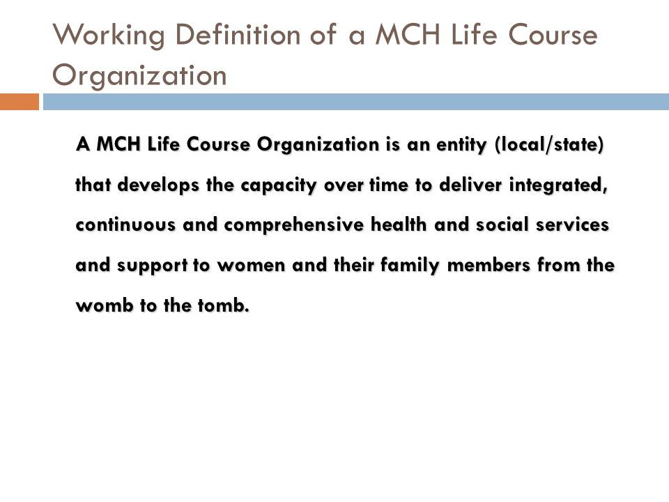 Working Definition of a MCH Life Course Organization A MCH Life Course Organization is an entity (local/state) that develops the capacity over time to deliver integrated, continuous and comprehensive health and social services and support to women and their family members from the womb to the tomb.