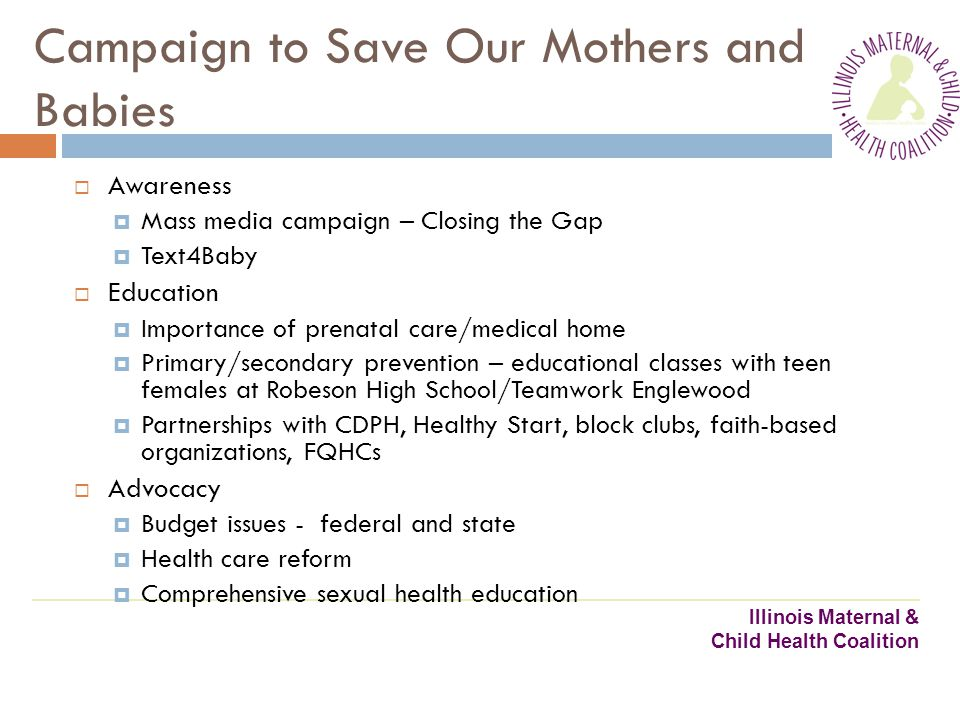 Illinois Maternal & Child Health Coalition Campaign to Save Our Mothers and Babies Awareness Mass media campaign – Closing the Gap Text4Baby Education Importance of prenatal care/medical home Primary/secondary prevention – educational classes with teen females at Robeson High School/Teamwork Englewood Partnerships with CDPH, Healthy Start, block clubs, faith-based organizations, FQHCs Advocacy Budget issues - federal and state Health care reform Comprehensive sexual health education