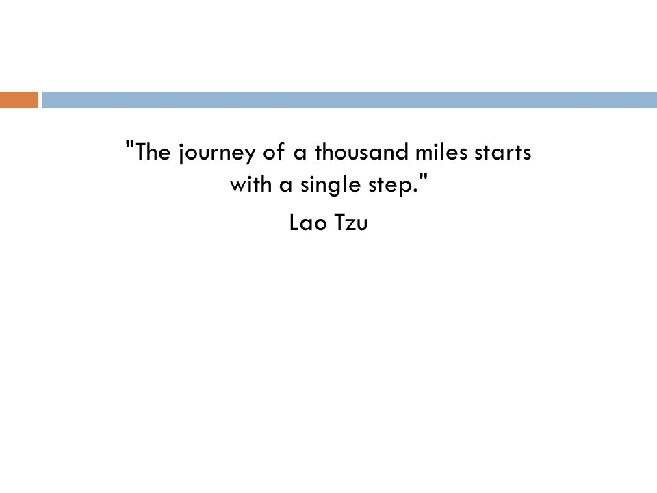 The journey of a thousand miles starts with a single step. Lao Tzu