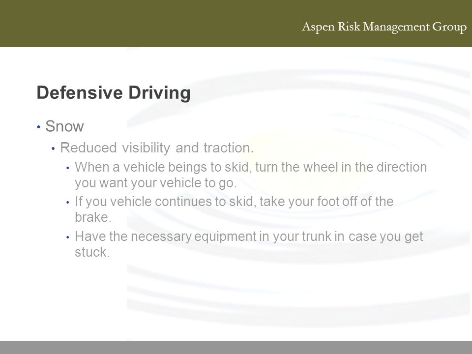 Aspen Risk Management Group Defensive Driving Snow Reduced visibility and traction. When a vehicle beings to skid, turn the wheel in the direction you
