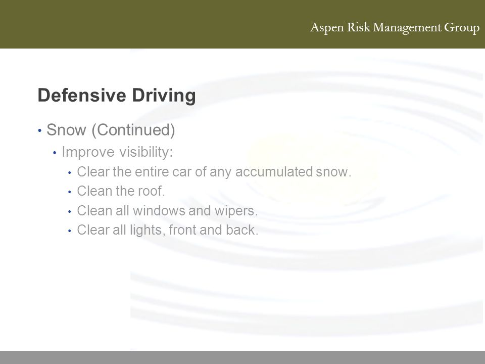 Aspen Risk Management Group Defensive Driving Snow (Continued) Improve visibility: Clear the entire car of any accumulated snow. Clean the roof. Clean