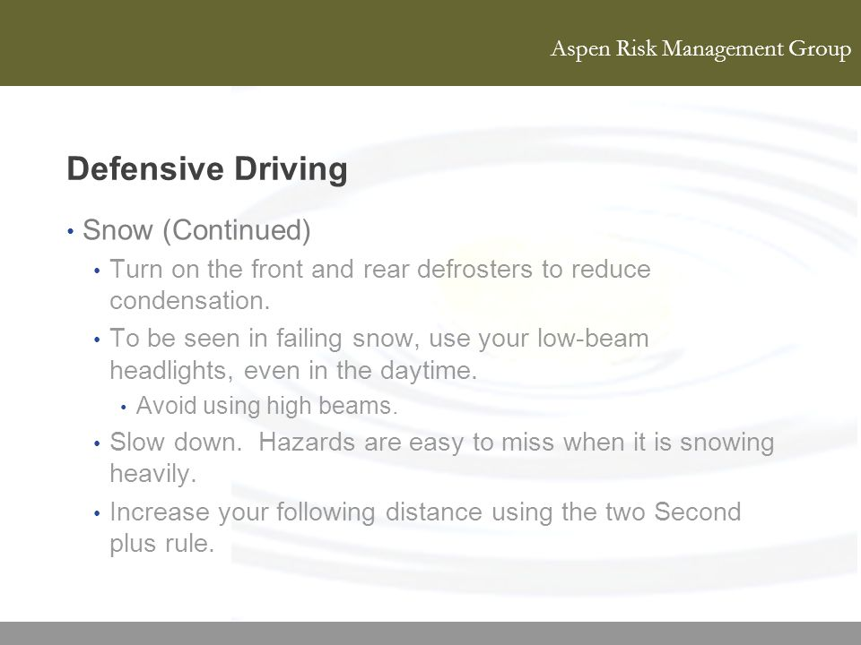 Aspen Risk Management Group Defensive Driving Snow (Continued) Turn on the front and rear defrosters to reduce condensation. To be seen in failing sno