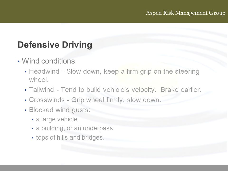 Aspen Risk Management Group Defensive Driving Wind conditions Headwind - Slow down, keep a firm grip on the steering wheel. Tailwind - Tend to build v