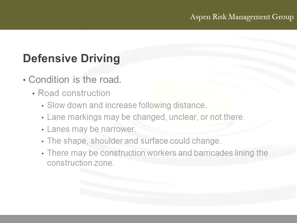 Aspen Risk Management Group Defensive Driving Condition is the road. Road construction Slow down and increase following distance. Lane markings may be