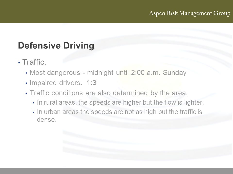 Aspen Risk Management Group Defensive Driving Traffic. Most dangerous - midnight until 2:00 a.m. Sunday Impaired drivers. 1:3 Traffic conditions are a