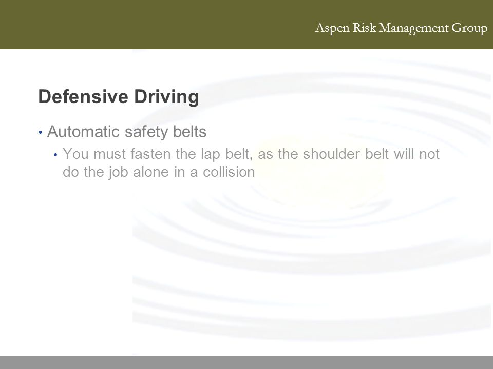 Aspen Risk Management Group Defensive Driving Automatic safety belts You must fasten the lap belt, as the shoulder belt will not do the job alone in a