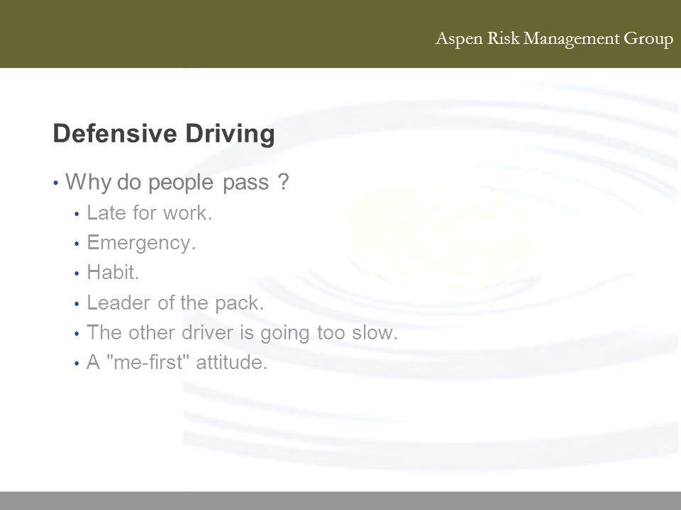 Aspen Risk Management Group Defensive Driving Why do people pass ? Late for work. Emergency. Habit. Leader of the pack. The other driver is going too