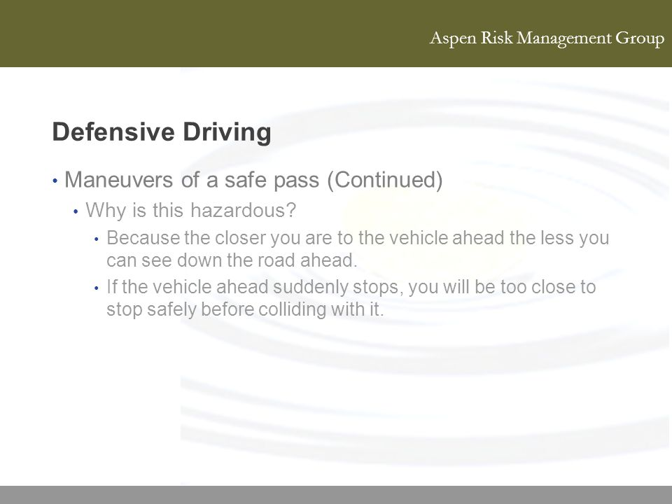 Aspen Risk Management Group Defensive Driving Maneuvers of a safe pass (Continued) Why is this hazardous? Because the closer you are to the vehicle ah