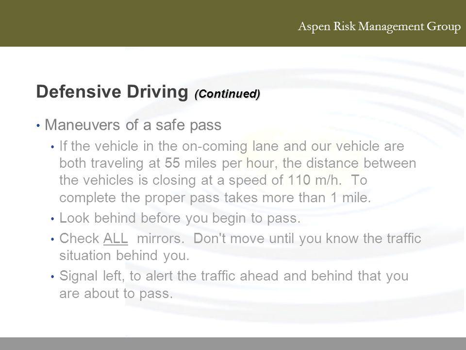 Aspen Risk Management Group (Continued) Defensive Driving (Continued) Maneuvers of a safe pass If the vehicle in the on-coming lane and our vehicle ar