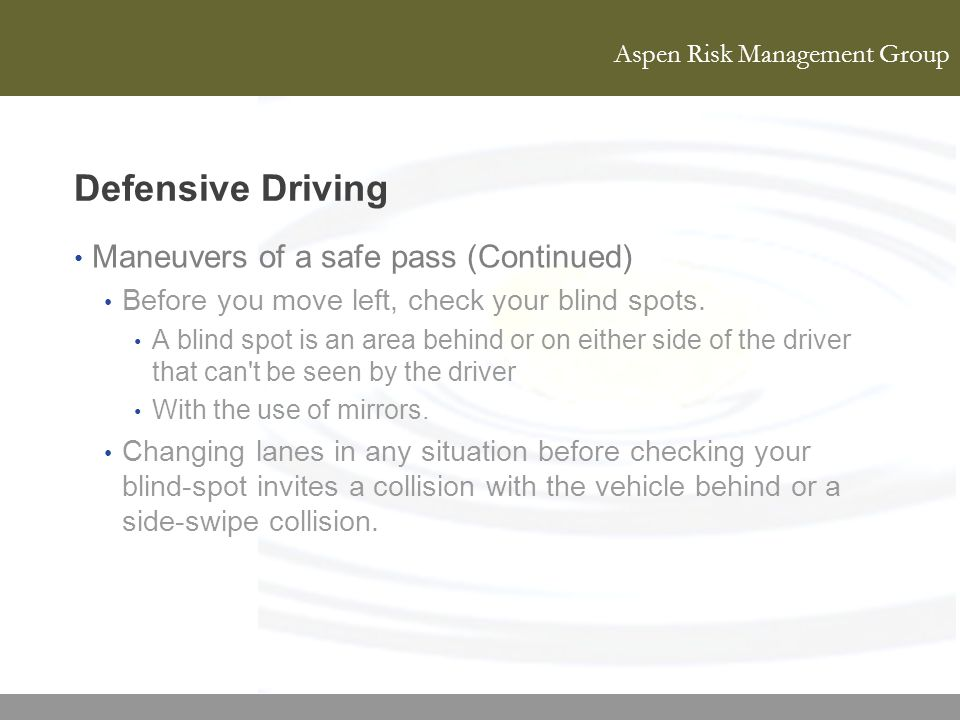 Aspen Risk Management Group Defensive Driving Maneuvers of a safe pass (Continued) Before you move left, check your blind spots. A blind spot is an ar