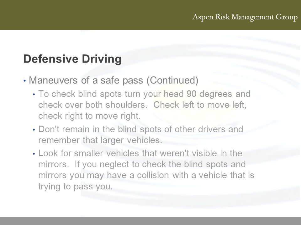 Aspen Risk Management Group Defensive Driving Maneuvers of a safe pass (Continued) To check blind spots turn your head 90 degrees and check over both