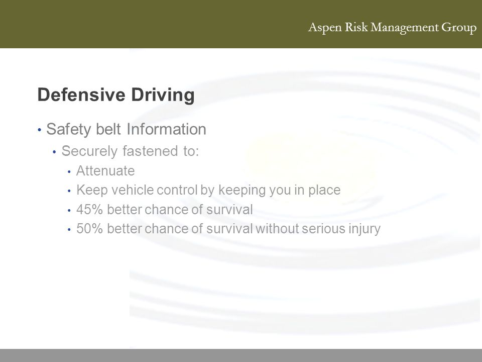 Aspen Risk Management Group Defensive Driving Safety belt Information Securely fastened to: Attenuate Keep vehicle control by keeping you in place 45%