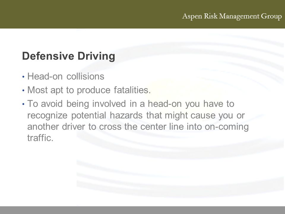 Aspen Risk Management Group Defensive Driving Head-on collisions Most apt to produce fatalities. To avoid being involved in a head-on you have to reco