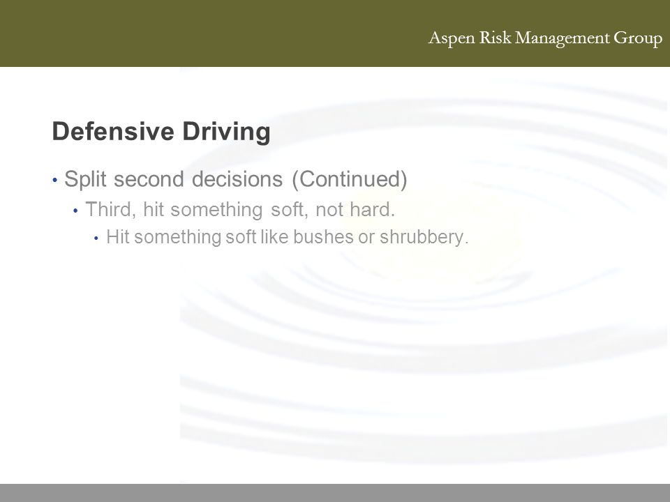 Aspen Risk Management Group Defensive Driving Split second decisions (Continued) Third, hit something soft, not hard. Hit something soft like bushes o