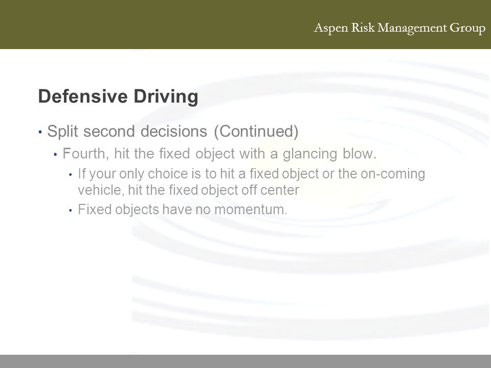 Aspen Risk Management Group Defensive Driving Split second decisions (Continued) Fourth, hit the fixed object with a glancing blow. If your only choic
