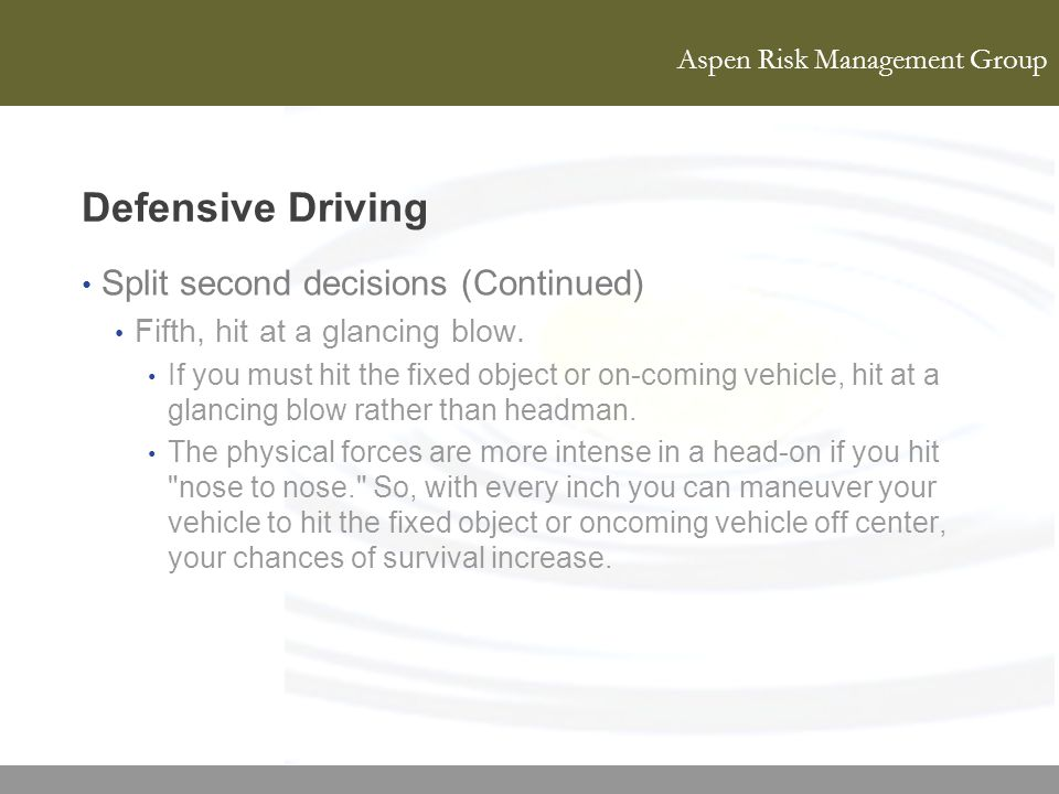 Aspen Risk Management Group Defensive Driving Split second decisions (Continued) Fifth, hit at a glancing blow. If you must hit the fixed object or on