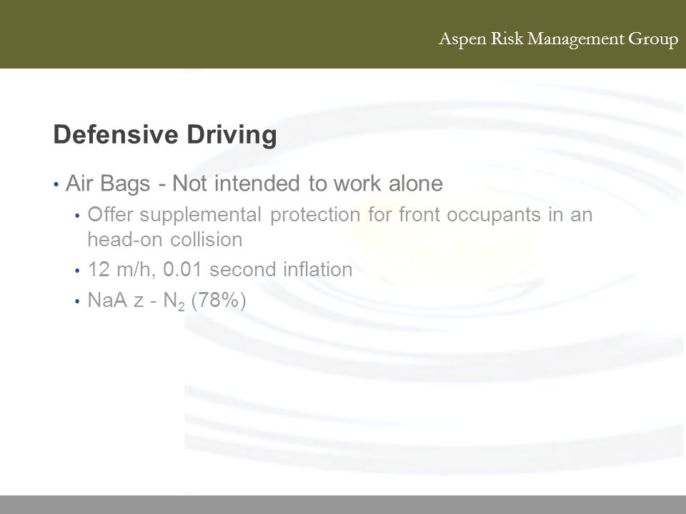 Aspen Risk Management Group Defensive Driving Air Bags - Not intended to work alone Offer supplemental protection for front occupants in an head-on co